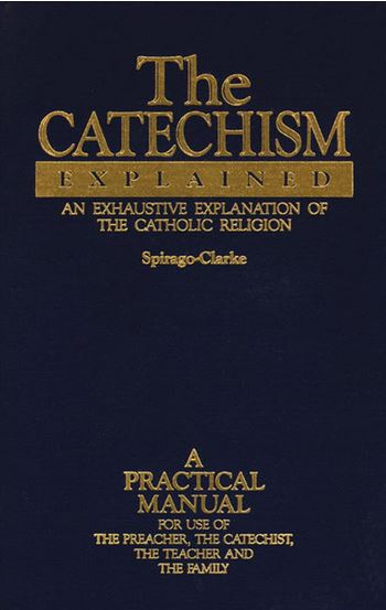 The Catechism Explained, Spirago Clark: The best explanation of the Baltimore Catechism I've seen. Adults only need this book.